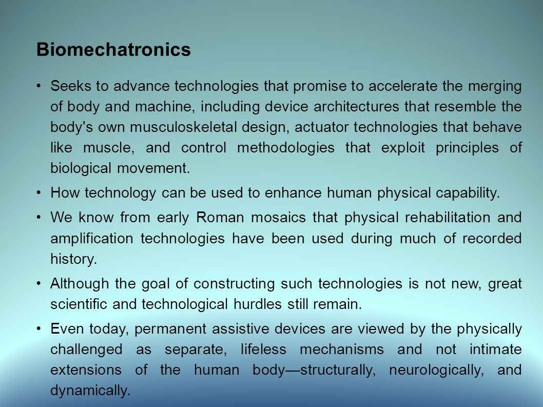 Biomechatronics Seeks to advance technologies that promise to accelerate the merging of body and machine, including device architectures that resemble the body s own musculoskeletal design, actuator technologies that behave like muscle, and control methodologies that exploit principles of biological movement.