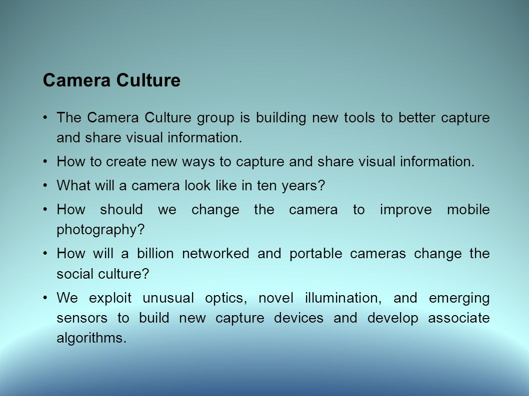 Camera Culture The Camera Culture group is building new tools to better capture and share visual information.