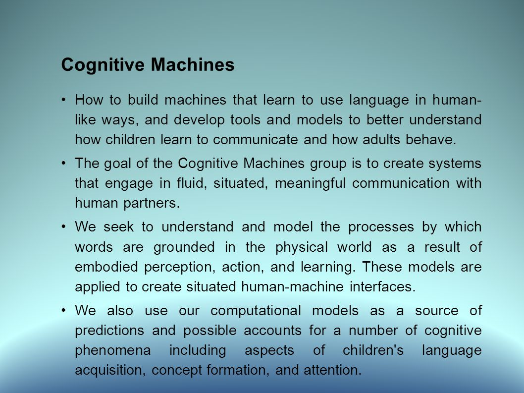 Cognitive Machines How to build machines that learn to use language in human- like ways, and develop tools and models to better understand how children learn to communicate and how adults behave.