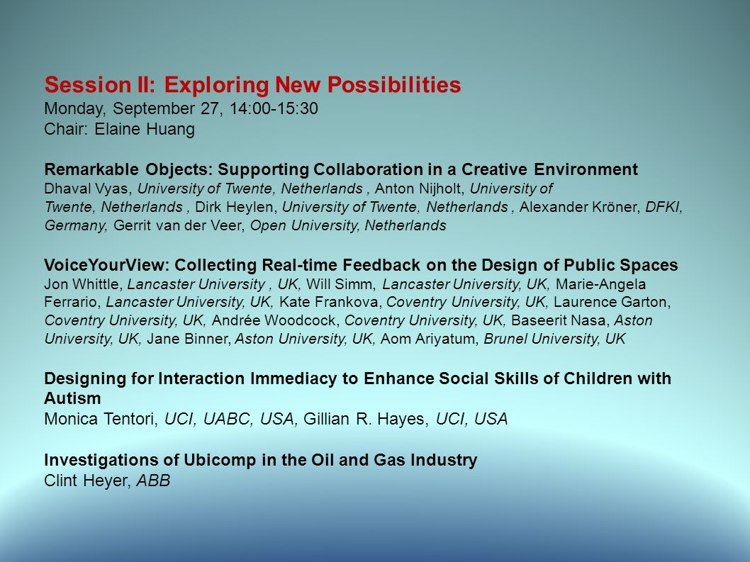 Session II: Exploring New Possibilities Monday, September 27, 14:00-15:30 Chair: Elaine Huang Remarkable Objects: Supporting Collaboration in a Creative Environment Dhaval Vyas, University of Twente, Netherlands, Anton Nijholt, University of Twente, Netherlands, Dirk Heylen, University of Twente, Netherlands, Alexander Kröner, DFKI, Germany, Gerrit van der Veer, Open University, Netherlands VoiceYourView: Collecting Real-time Feedback on the Design of Public Spaces Jon Whittle, Lancaster University, UK, Will Simm, Lancaster University, UK, Marie-Angela Ferrario, Lancaster University, UK, Kate Frankova, Coventry University, UK, Laurence Garton, Coventry University, UK, Andrée Woodcock, Coventry University, UK, Baseerit Nasa, Aston University, UK, Jane Binner, Aston University, UK, Aom Ariyatum, Brunel University, UK Designing for Interaction Immediacy to Enhance Social Skills of Children with Autism Monica Tentori, UCI, UABC, USA, Gillian R.