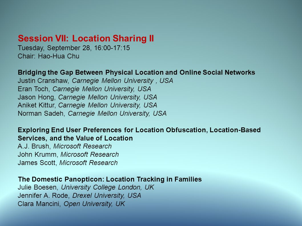 Session VII: Location Sharing II Tuesday, September 28, 16:00-17:15 Chair: Hao-Hua Chu Bridging the Gap Between Physical Location and Online Social Networks Justin Cranshaw, Carnegie Mellon University, USA Eran Toch, Carnegie Mellon University, USA Jason Hong, Carnegie Mellon University, USA Aniket Kittur, Carnegie Mellon University, USA Norman Sadeh, Carnegie Mellon University, USA Exploring End User Preferences for Location Obfuscation, Location-Based Services, and the Value of Location A.J.