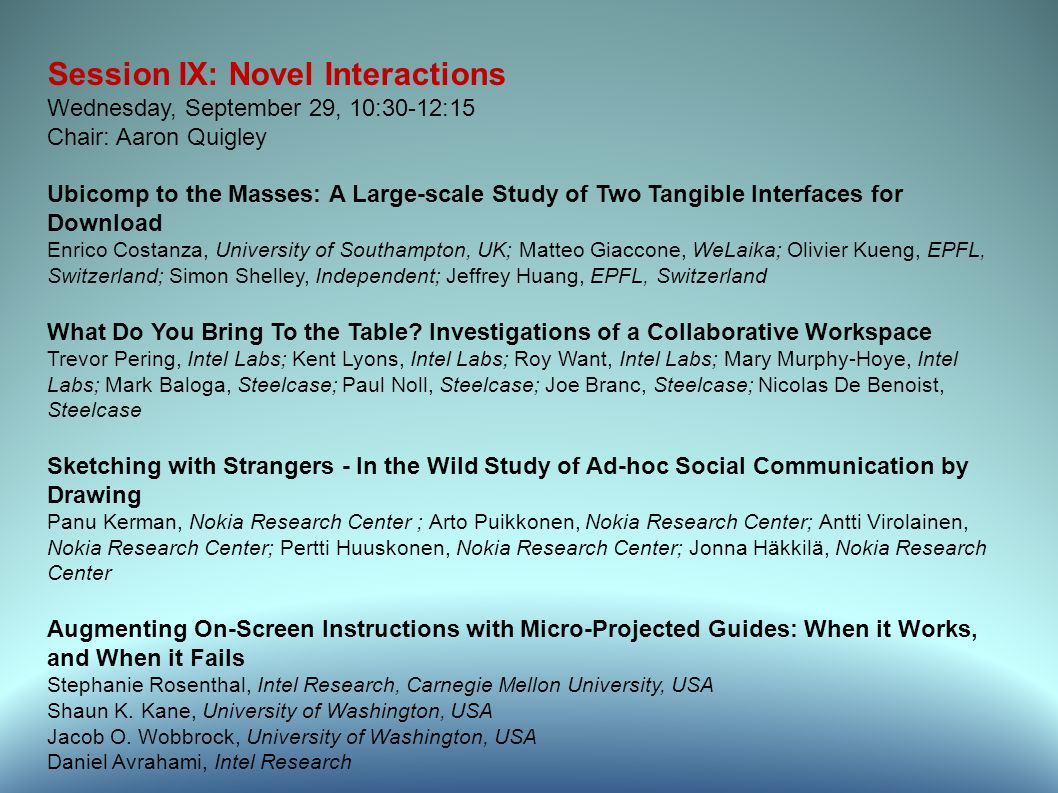 Session IX: Novel Interactions Wednesday, September 29, 10:30-12:15 Chair: Aaron Quigley Ubicomp to the Masses: A Large-scale Study of Two Tangible Interfaces for Download Enrico Costanza, University of Southampton, UK; Matteo Giaccone, WeLaika; Olivier Kueng, EPFL, Switzerland; Simon Shelley, Independent; Jeffrey Huang, EPFL, Switzerland What Do You Bring To the Table.