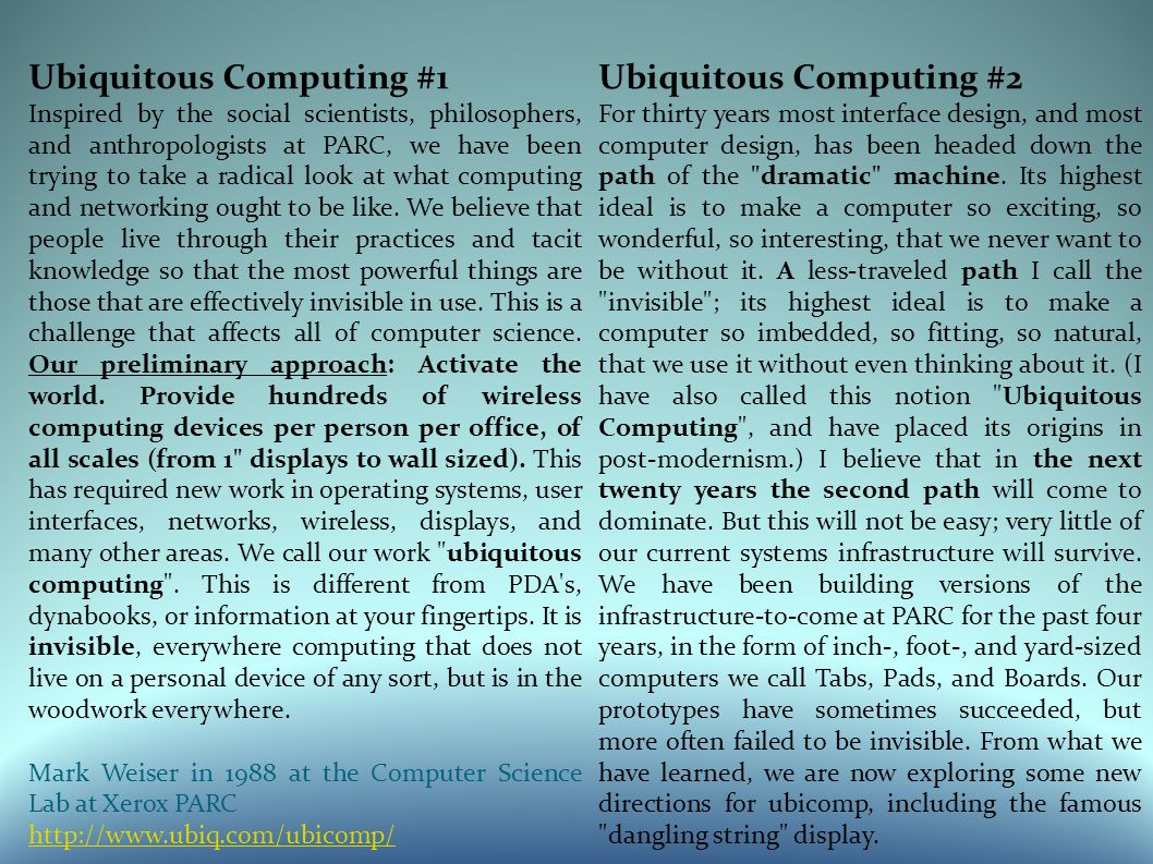 Ubiquitous Computing #1 Inspired by the social scientists, philosophers, and anthropologists at PARC, we have been trying to take a radical look at what computing and networking ought to be like.
