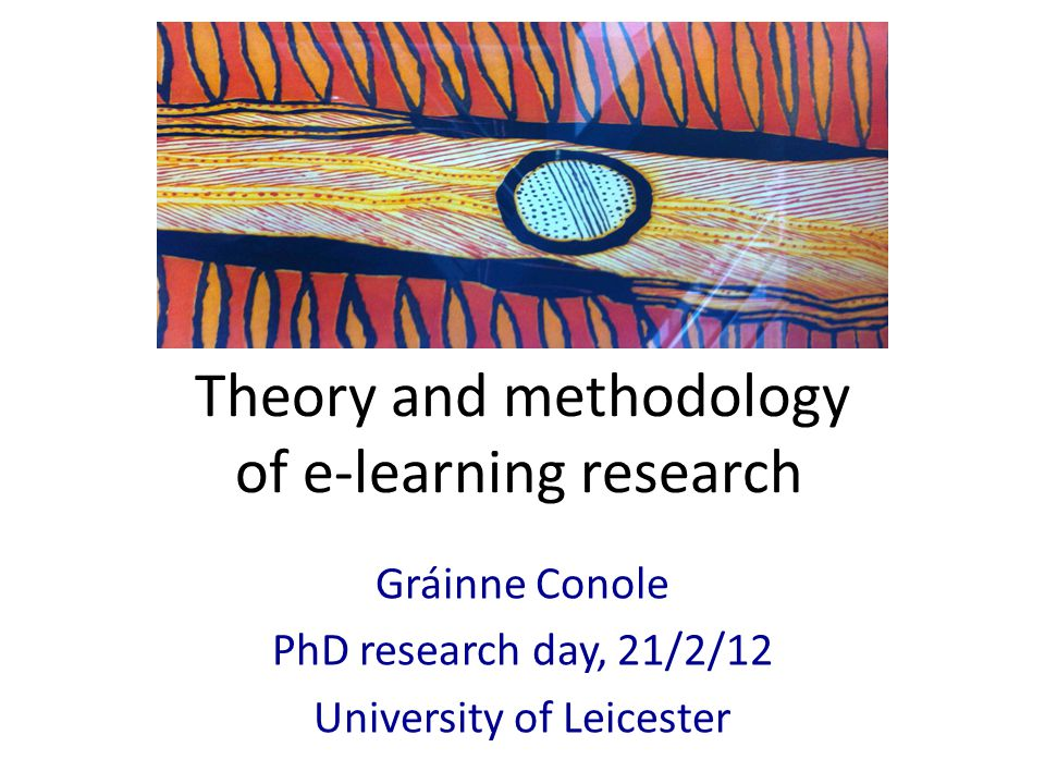 Theory and methodology of e-learning research Gráinne Conole PhD research day, 21/2/12 University of Leicester