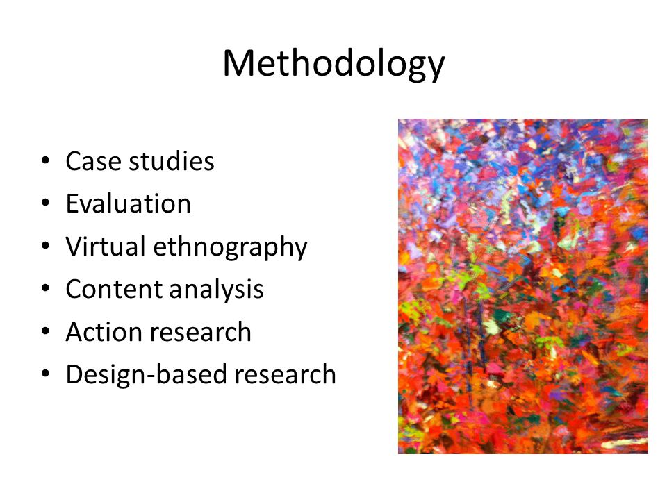 Methodology Case studies Evaluation Virtual ethnography Content analysis Action research Design-based research