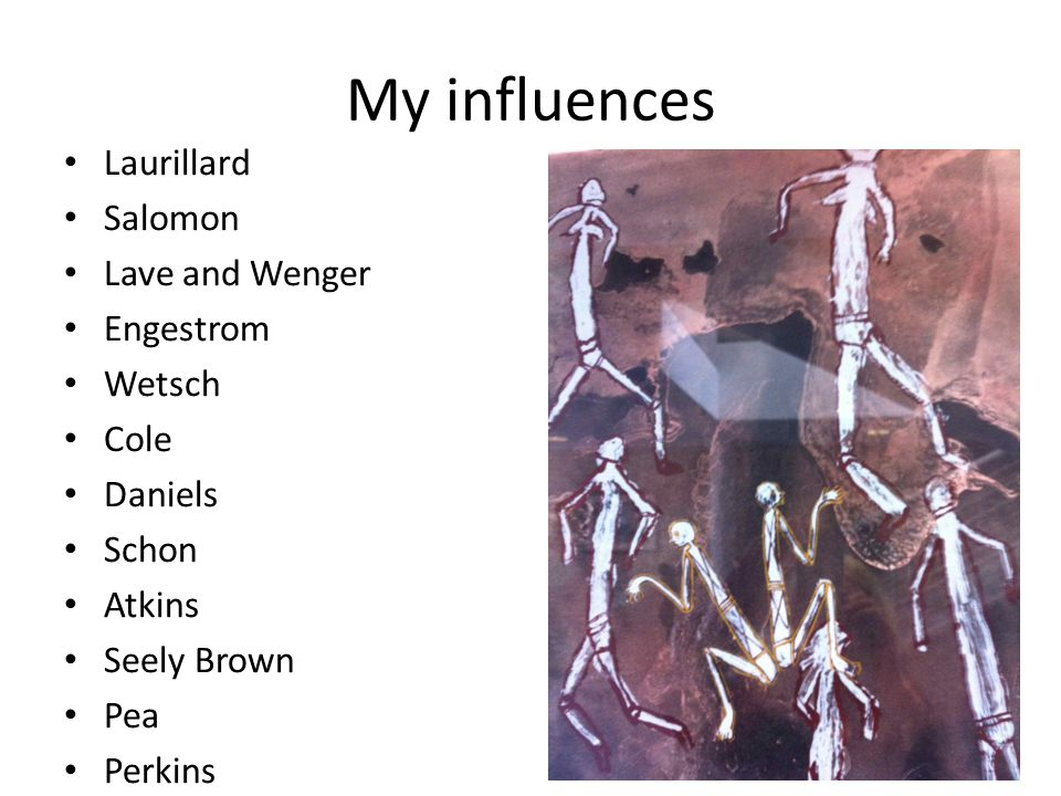 My influences Laurillard Salomon Lave and Wenger Engestrom Wetsch Cole Daniels Schon Atkins Seely Brown Pea Perkins