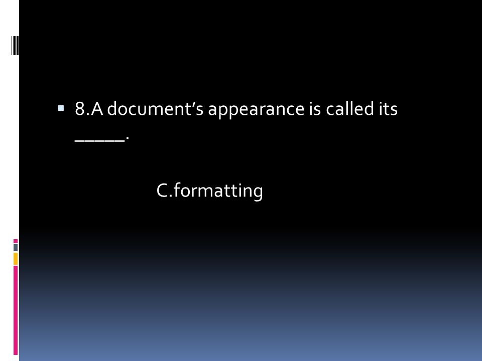  8.A document's appearance is called its _____. C.formatting