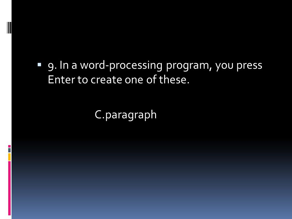  9. In a word-processing program, you press Enter to create one of these. C.paragraph