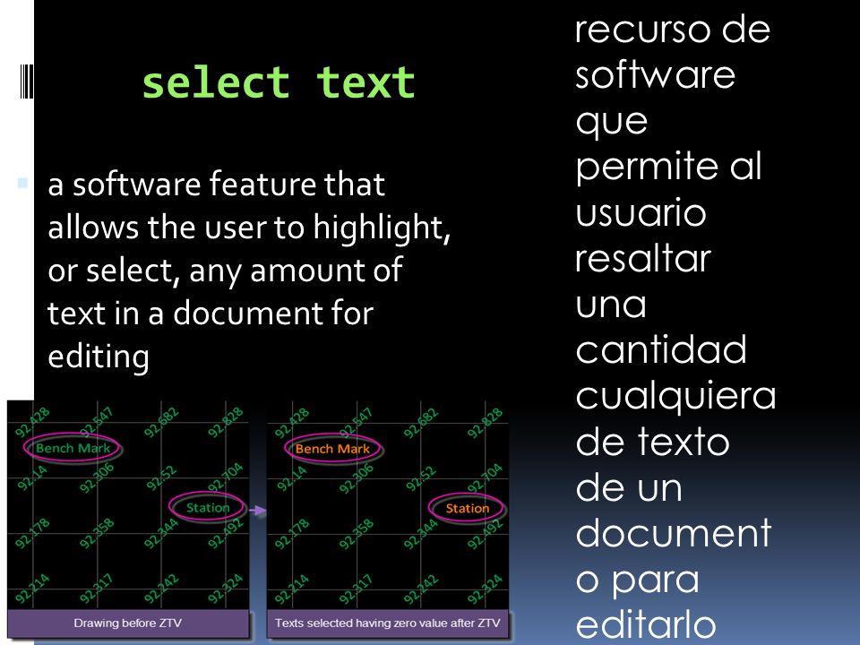 select text  a software feature that allows the user to highlight, or select, any amount of text in a document for editing recurso de software que permite al usuario resaltar una cantidad cualquiera de texto de un document o para editarlo