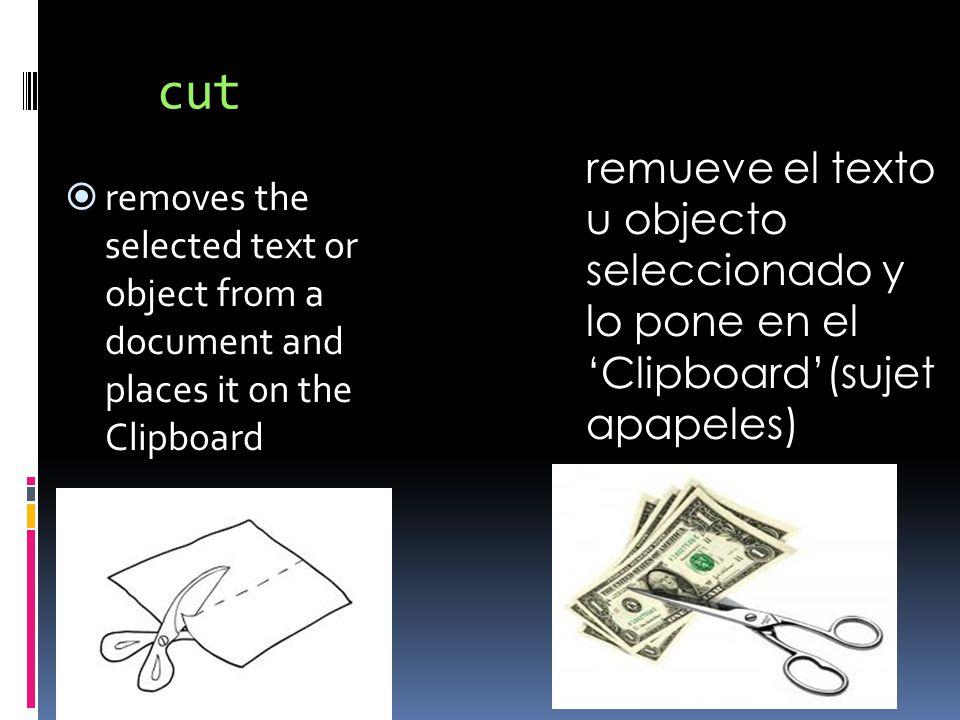 cut  removes the selected text or object from a document and places it on the Clipboard remueve el texto u objecto seleccionado y lo pone en el 'Clipboard'(sujet apapeles)
