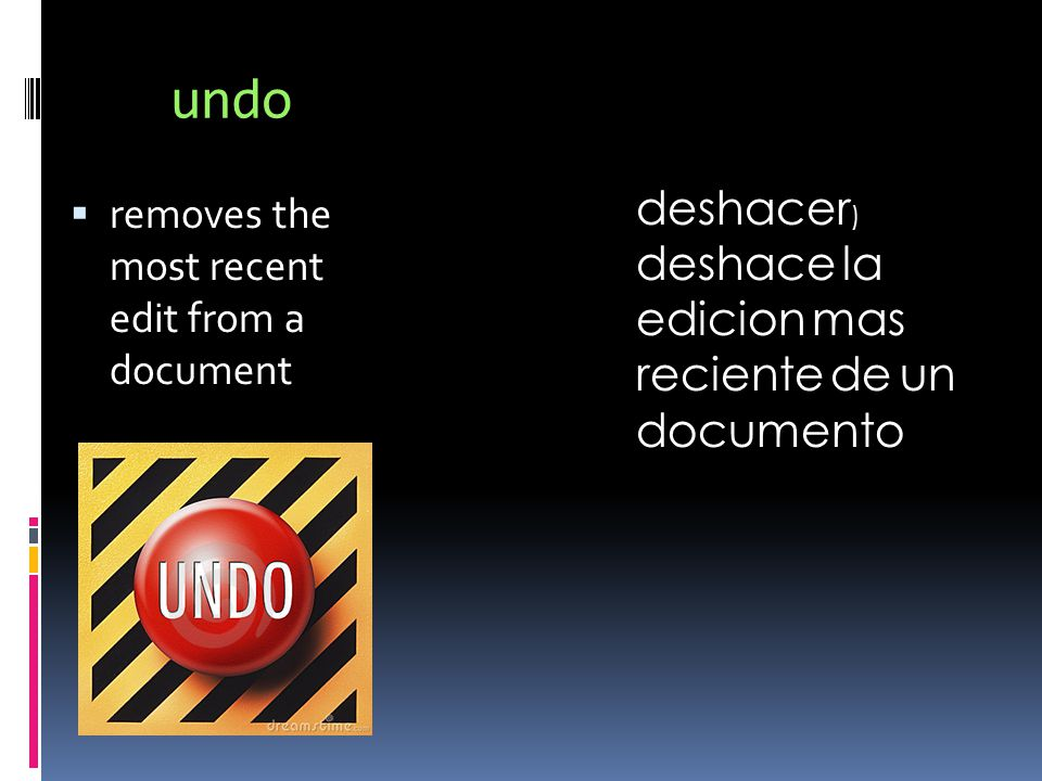 undo  removes the most recent edit from a document deshacer ) deshace la edicion mas reciente de un documento