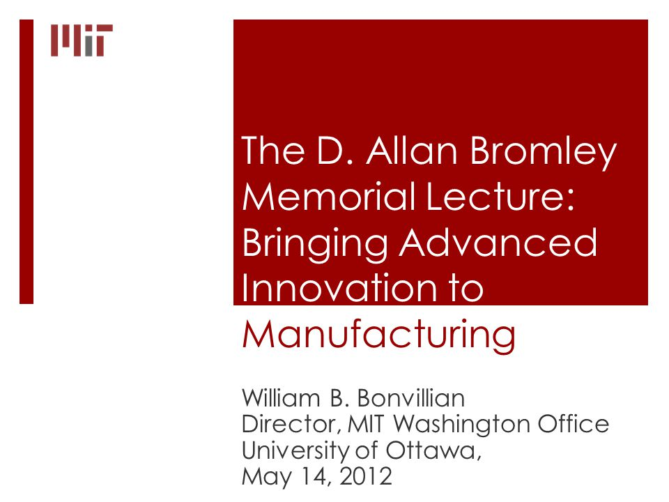 The D. Allan Bromley Memorial Lecture: Bringing Advanced Innovation to Manufacturing William B.