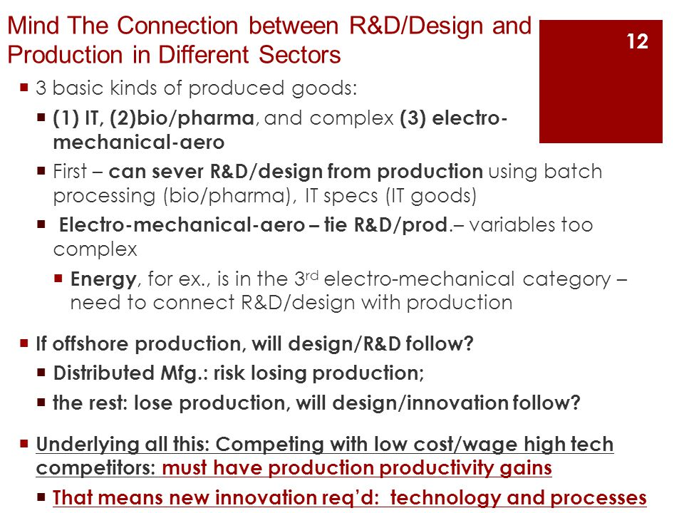 Mind The Connection between R&D/Design and Production in Different Sectors  3 basic kinds of produced goods:  (1) IT, (2)bio/pharma, and complex (3) electro- mechanical-aero  First – can sever R&D/design from production using batch processing (bio/pharma), IT specs (IT goods)  Electro-mechanical-aero – tie R&D/prod.– variables too complex  Energy, for ex., is in the 3 rd electro-mechanical category – need to connect R&D/design with production  If offshore production, will design/R&D follow.
