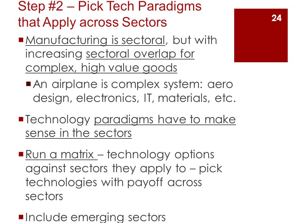 Step #2 – Pick Tech Paradigms that Apply across Sectors  Manufacturing is sectoral, but with increasing sectoral overlap for complex, high value goods  An airplane is complex system: aero design, electronics, IT, materials, etc.