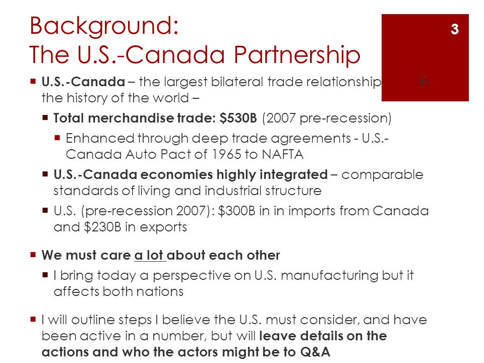 Background: The U.S.-Canada Partnership  U.S.-Canada – the largest bilateral trade relationship in the history of the world –  Total merchandise trade: $530B (2007 pre-recession)  Enhanced through deep trade agreements - U.S.- Canada Auto Pact of 1965 to NAFTA  U.S.-Canada economies highly integrated – comparable standards of living and industrial structure  U.S.