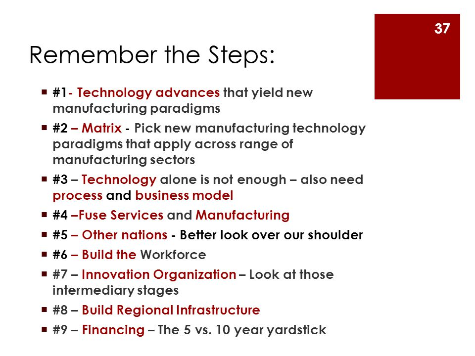 Remember the Steps:  #1- Technology advances that yield new manufacturing paradigms  #2 – Matrix - Pick new manufacturing technology paradigms that apply across range of manufacturing sectors  #3 – Technology alone is not enough – also need process and business model  #4 –Fuse Services and Manufacturing  #5 – Other nations - Better look over our shoulder  #6 – Build the Workforce  #7 – Innovation Organization – Look at those intermediary stages  #8 – Build Regional Infrastructure  #9 – Financing – The 5 vs.
