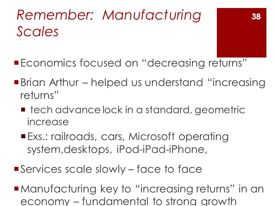 Remember: Manufacturing Scales  Economics focused on decreasing returns  Brian Arthur – helped us understand increasing returns  tech advance lock in a standard, geometric increase  Exs.: railroads, cars, Microsoft operating system,desktops, iPod-iPad-iPhone,  Services scale slowly – face to face  Manufacturing key to increasing returns in an economy – fundamental to strong growth 38