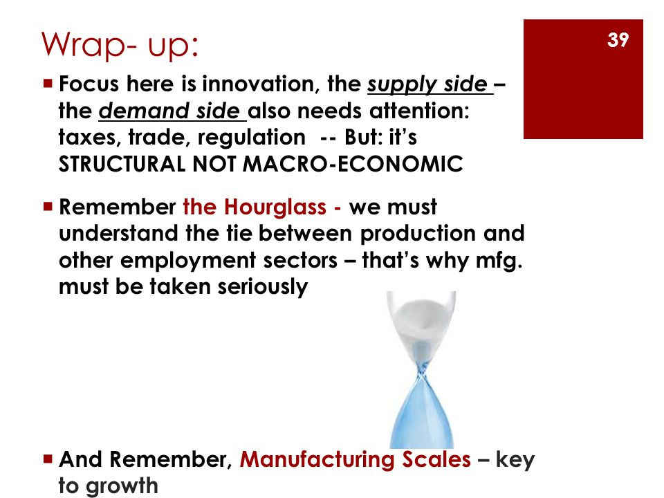 Wrap- up:  Focus here is innovation, the supply side – the demand side also needs attention: taxes, trade, regulation -- But: it's STRUCTURAL NOT MACRO-ECONOMIC  Remember the Hourglass - we must understand the tie between production and other employment sectors – that's why mfg.