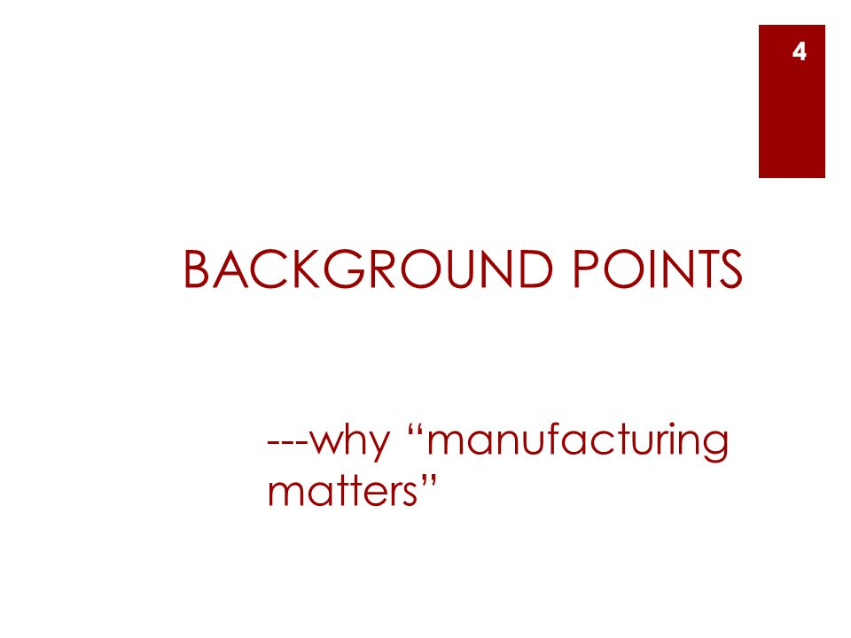 BACKGROUND POINTS ---why manufacturing matters 4