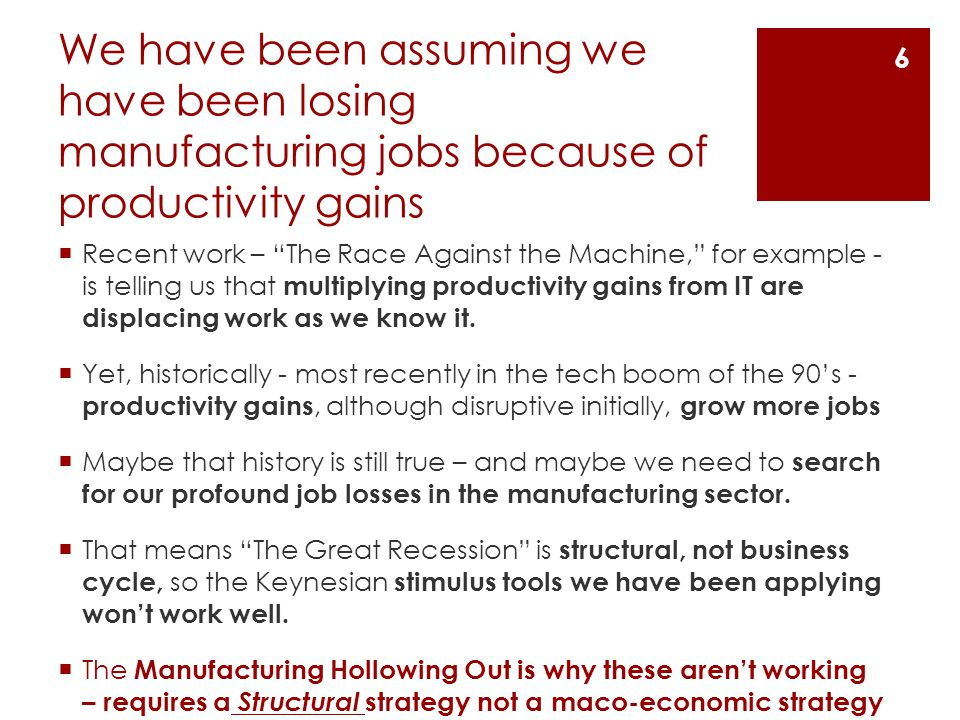 We have been assuming we have been losing manufacturing jobs because of productivity gains  Recent work – The Race Against the Machine, for example - is telling us that multiplying productivity gains from IT are displacing work as we know it.