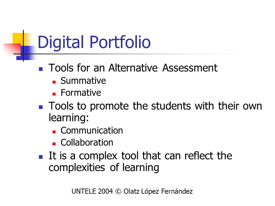 Digital Portfolio Tools for an Alternative Assessment Summative Formative Tools to promote the students with their own learning: Communication Collaboration It is a complex tool that can reflect the complexities of learning UNTELE 2004 © Olatz López Fernández