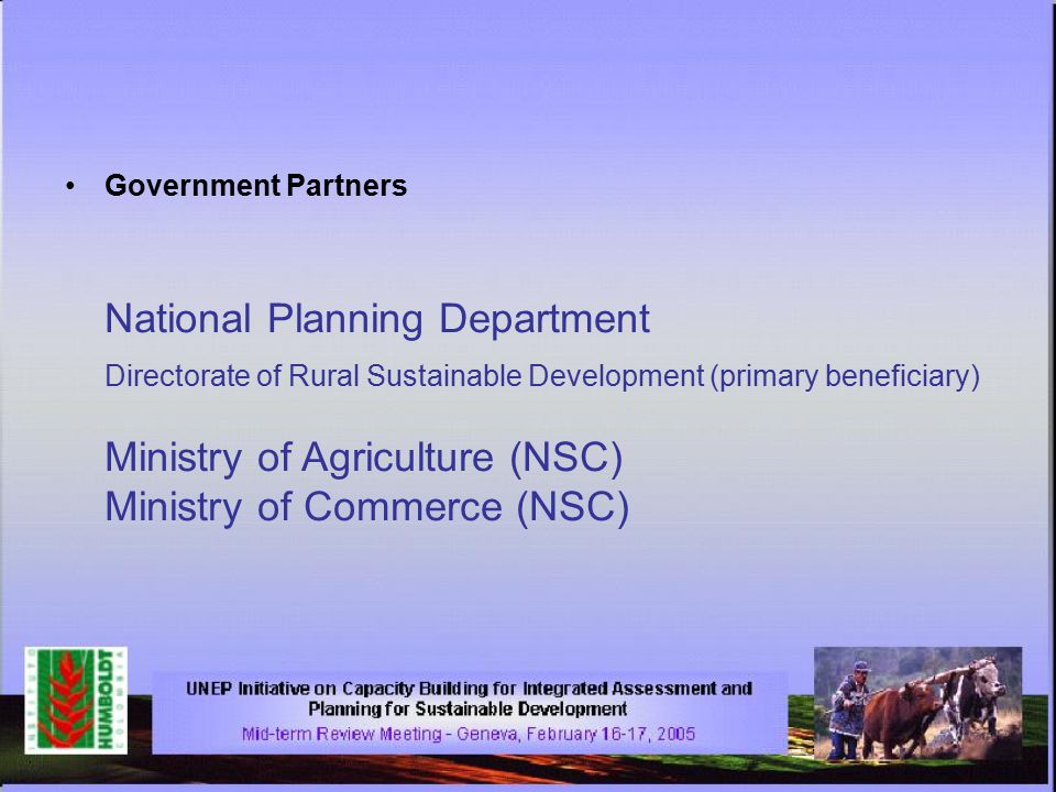 Government Partners National Planning Department Directorate of Rural Sustainable Development (primary beneficiary) Ministry of Agriculture (NSC) Ministry of Commerce (NSC)