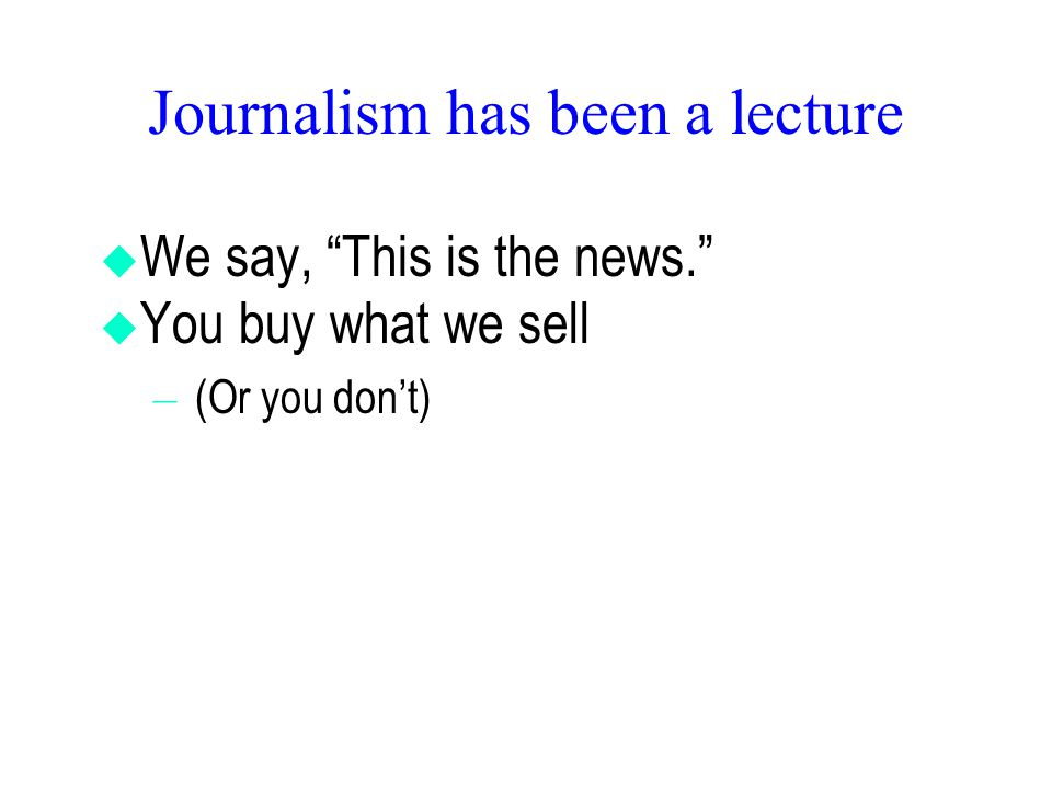 Journalism has been a lecture  We say, This is the news.  You buy what we sell – (Or you don't)