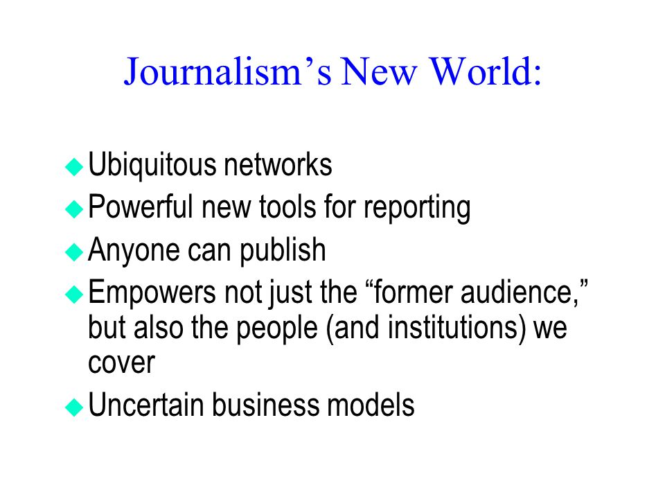 Journalism's New World:  Ubiquitous networks  Powerful new tools for reporting  Anyone can publish  Empowers not just the former audience, but also the people (and institutions) we cover  Uncertain business models
