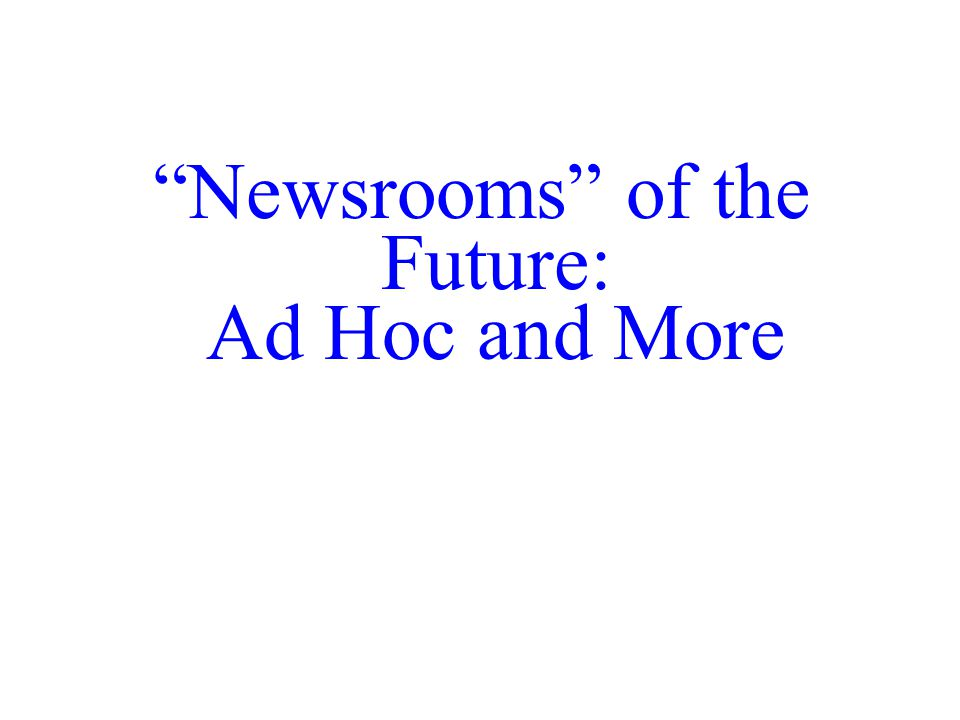 Newsrooms of the Future: Ad Hoc and More