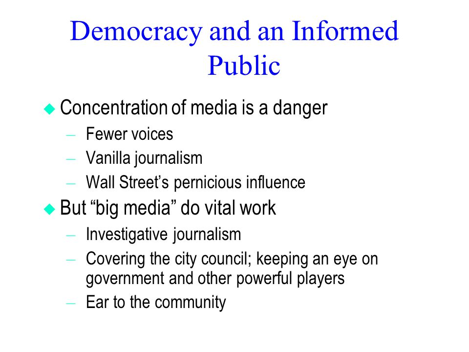 Democracy and an Informed Public  Concentration of media is a danger – Fewer voices – Vanilla journalism – Wall Street's pernicious influence  But big media do vital work – Investigative journalism – Covering the city council; keeping an eye on government and other powerful players – Ear to the community