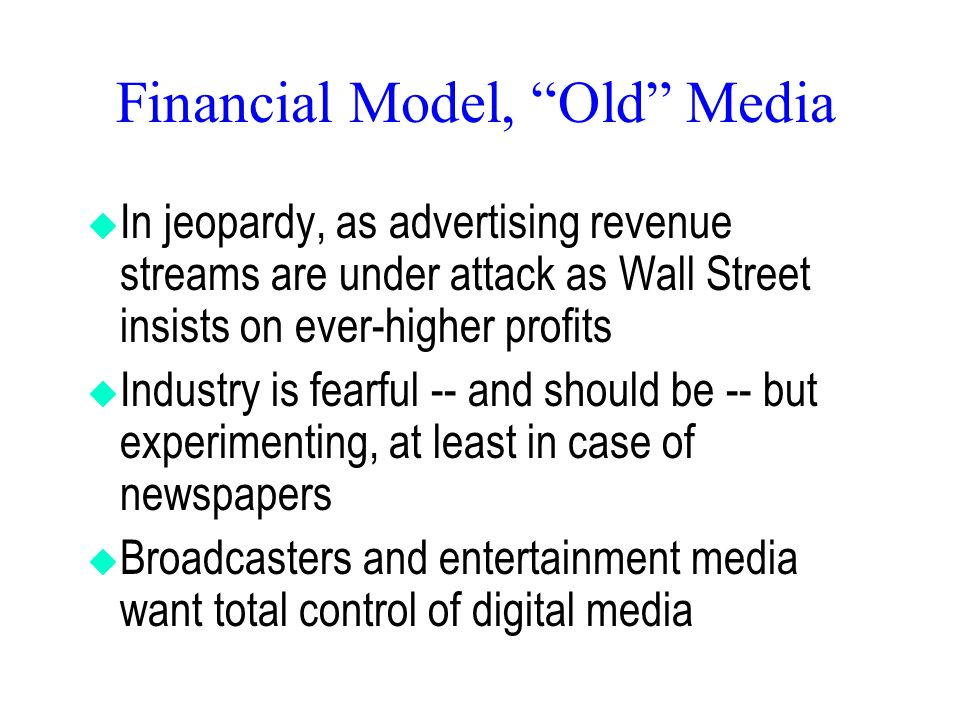 Financial Model, Old Media  In jeopardy, as advertising revenue streams are under attack as Wall Street insists on ever-higher profits  Industry is fearful -- and should be -- but experimenting, at least in case of newspapers  Broadcasters and entertainment media want total control of digital media