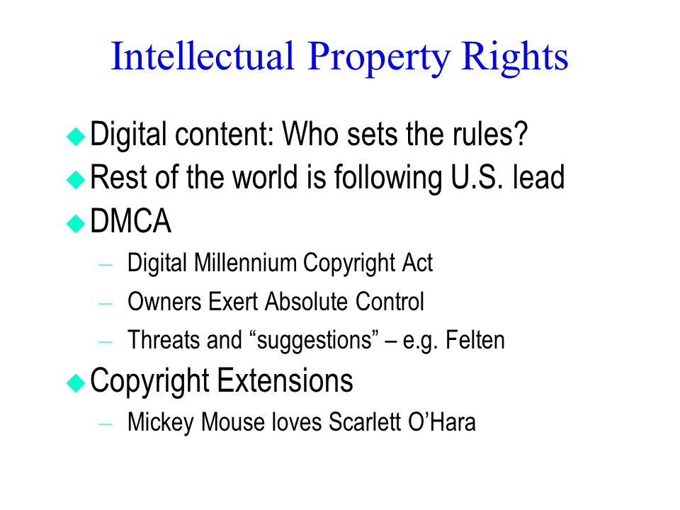 Intellectual Property Rights  Digital content: Who sets the rules?  Rest of the world is following U.S. lead  DMCA – Digital Millennium Copyright A
