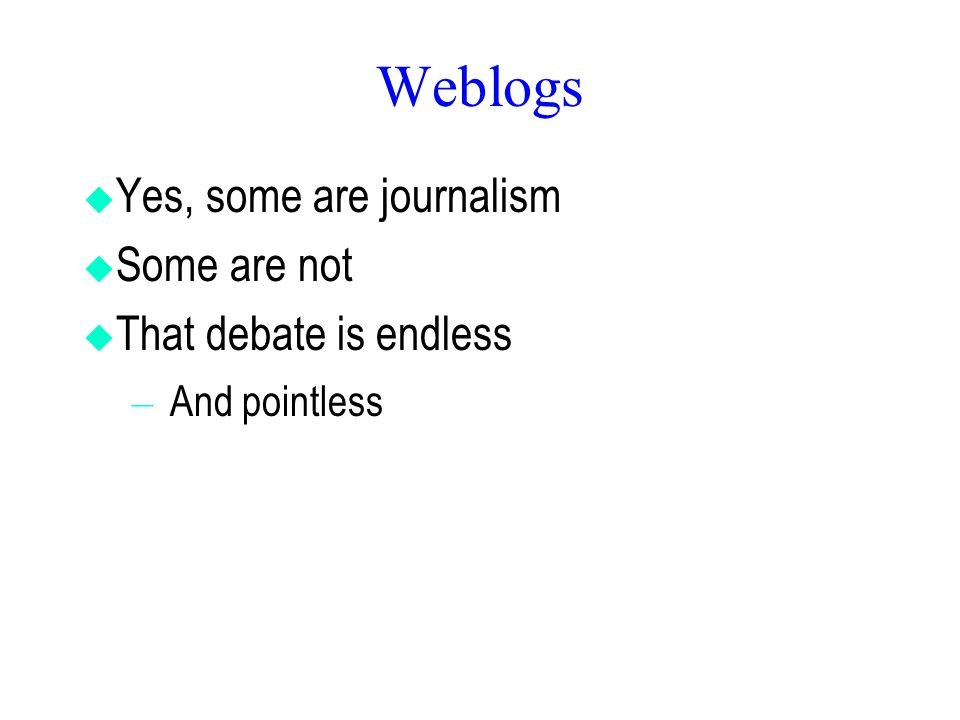 Weblogs  Yes, some are journalism  Some are not  That debate is endless – And pointless