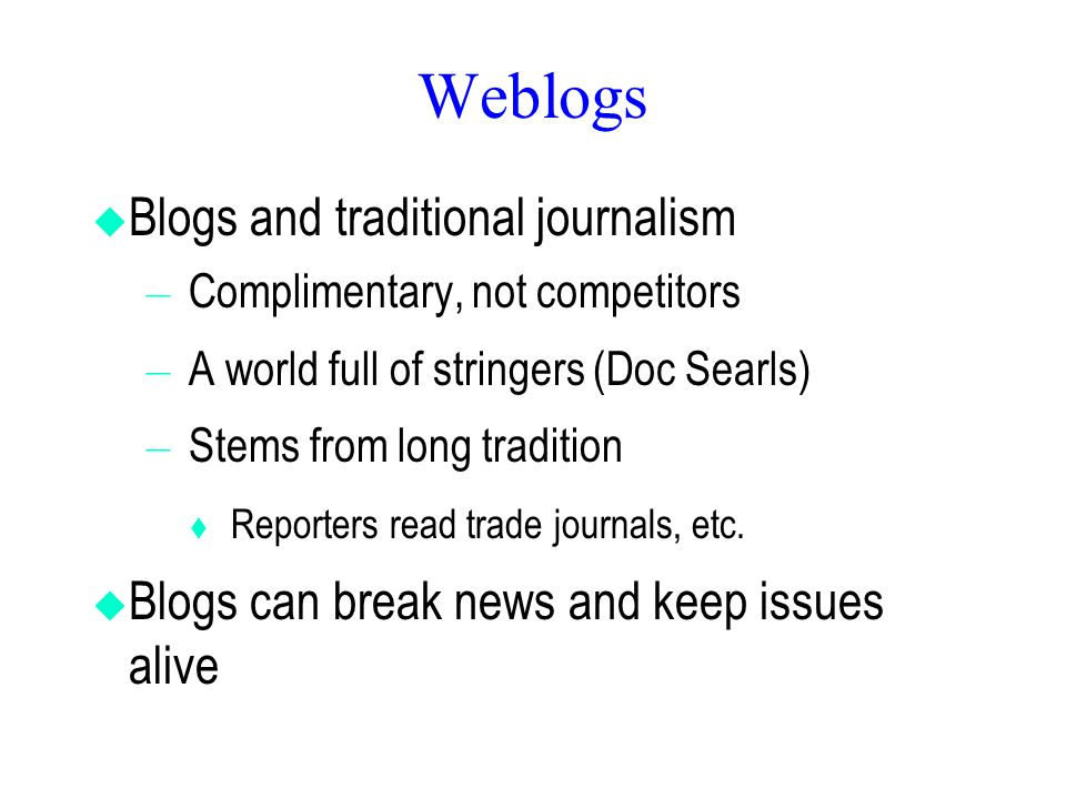 Weblogs  Blogs and traditional journalism – Complimentary, not competitors – A world full of stringers (Doc Searls) – Stems from long tradition  Rep