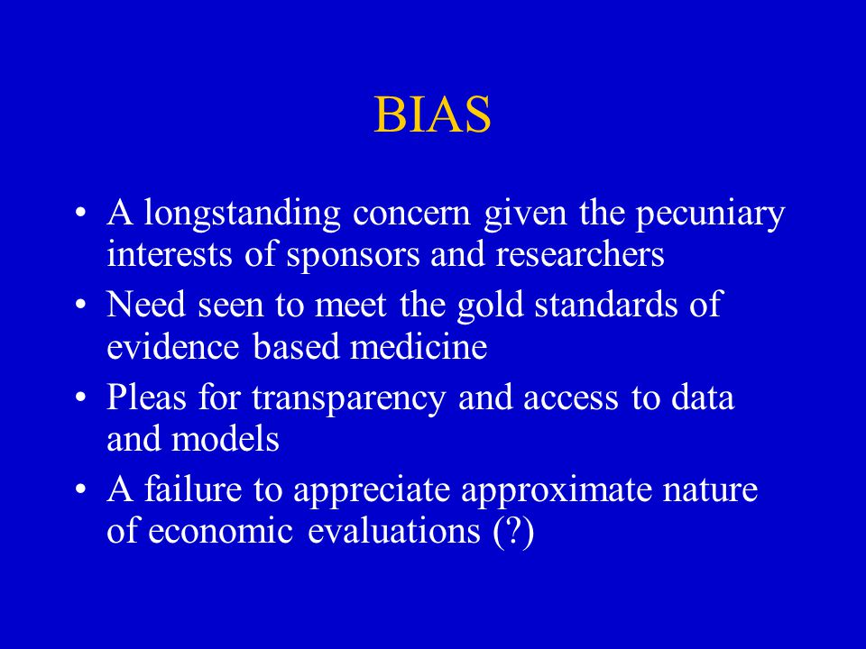 BIAS A longstanding concern given the pecuniary interests of sponsors and researchers Need seen to meet the gold standards of evidence based medicine Pleas for transparency and access to data and models A failure to appreciate approximate nature of economic evaluations (?)