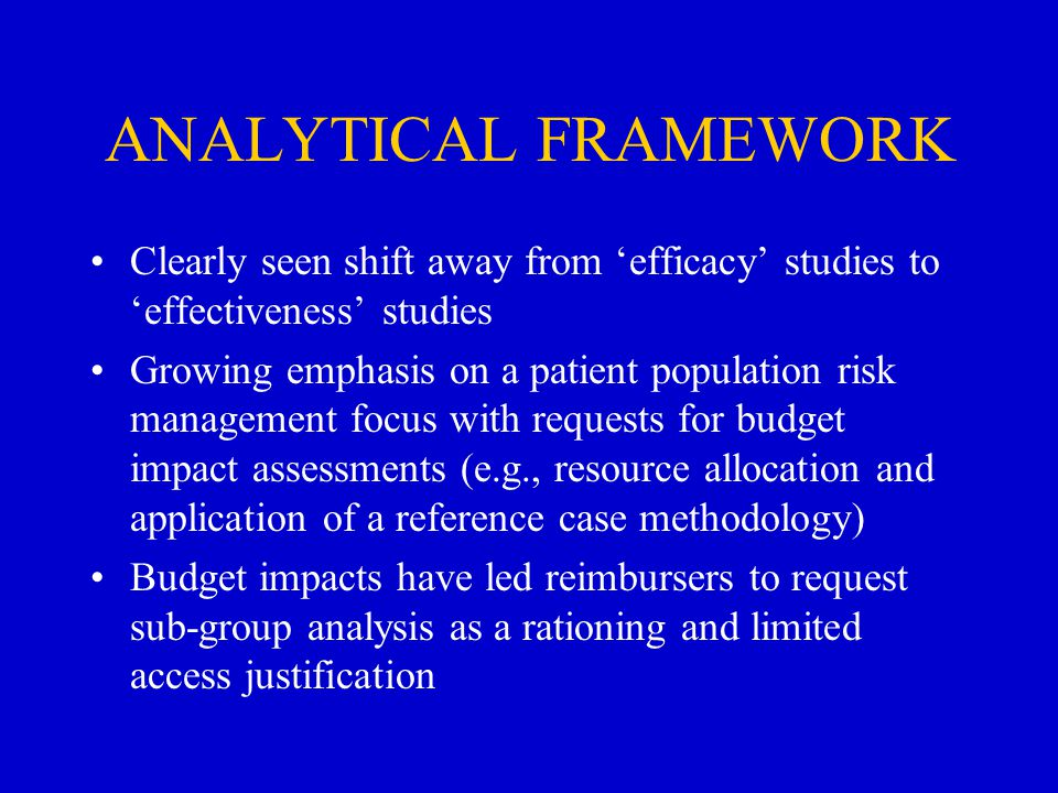 ANALYTICAL FRAMEWORK Clearly seen shift away from 'efficacy' studies to 'effectiveness' studies Growing emphasis on a patient population risk management focus with requests for budget impact assessments (e.g., resource allocation and application of a reference case methodology) Budget impacts have led reimbursers to request sub-group analysis as a rationing and limited access justification