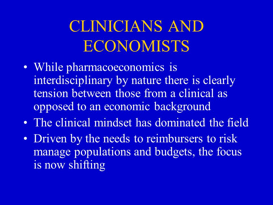 CLINICIANS AND ECONOMISTS While pharmacoeconomics is interdisciplinary by nature there is clearly tension between those from a clinical as opposed to an economic background The clinical mindset has dominated the field Driven by the needs to reimbursers to risk manage populations and budgets, the focus is now shifting