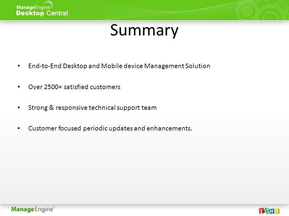Summary End-to-End Desktop and Mobile device Management Solution Over 2500+ satisfied customers Strong & responsive technical support team Customer focused periodic updates and enhancements.