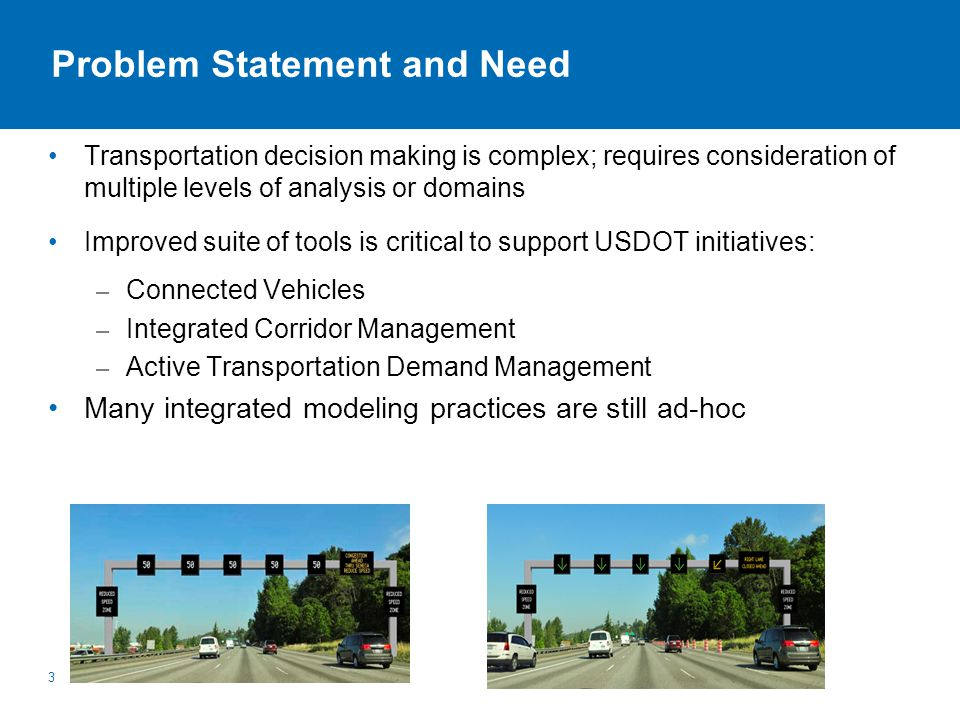 Problem Statement and Need Transportation decision making is complex; requires consideration of multiple levels of analysis or domains Improved suite of tools is critical to support USDOT initiatives: – Connected Vehicles – Integrated Corridor Management – Active Transportation Demand Management Many integrated modeling practices are still ad-hoc 3