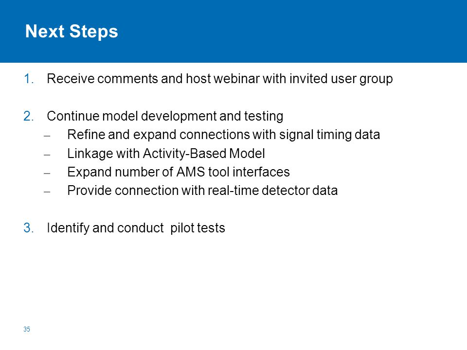 Next Steps 1.Receive comments and host webinar with invited user group 2.Continue model development and testing – Refine and expand connections with signal timing data – Linkage with Activity-Based Model – Expand number of AMS tool interfaces – Provide connection with real-time detector data 3.Identify and conduct pilot tests 35