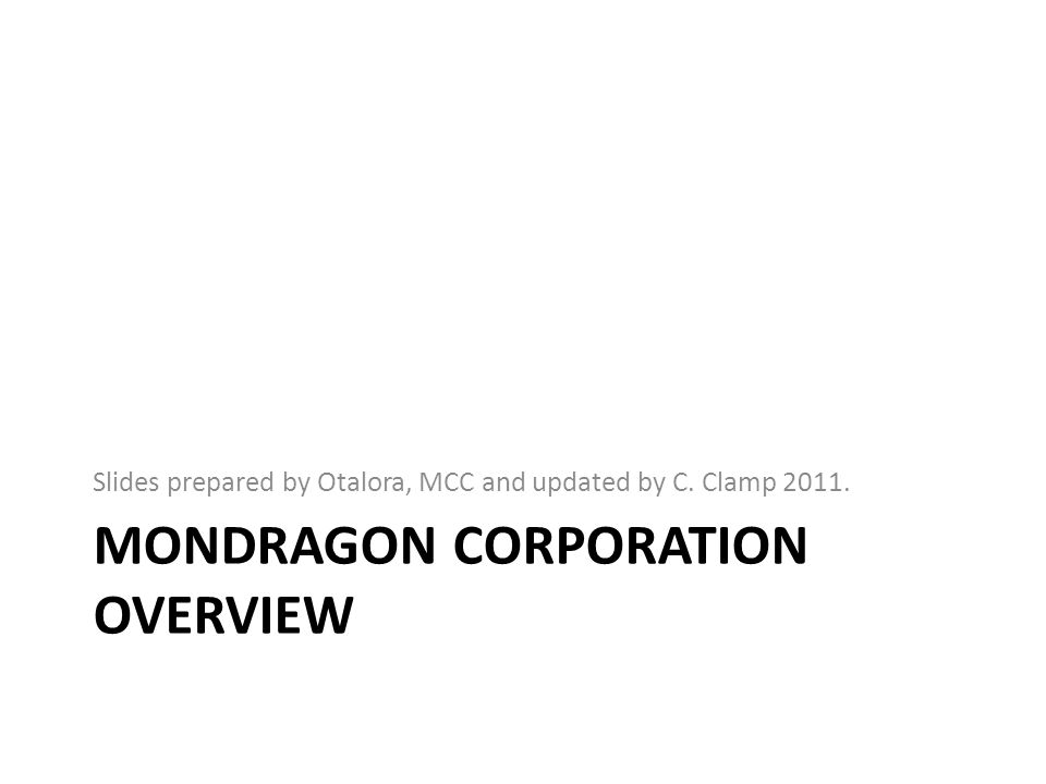 MONDRAGON CORPORATION OVERVIEW Slides prepared by Otalora, MCC and updated by C. Clamp 2011.