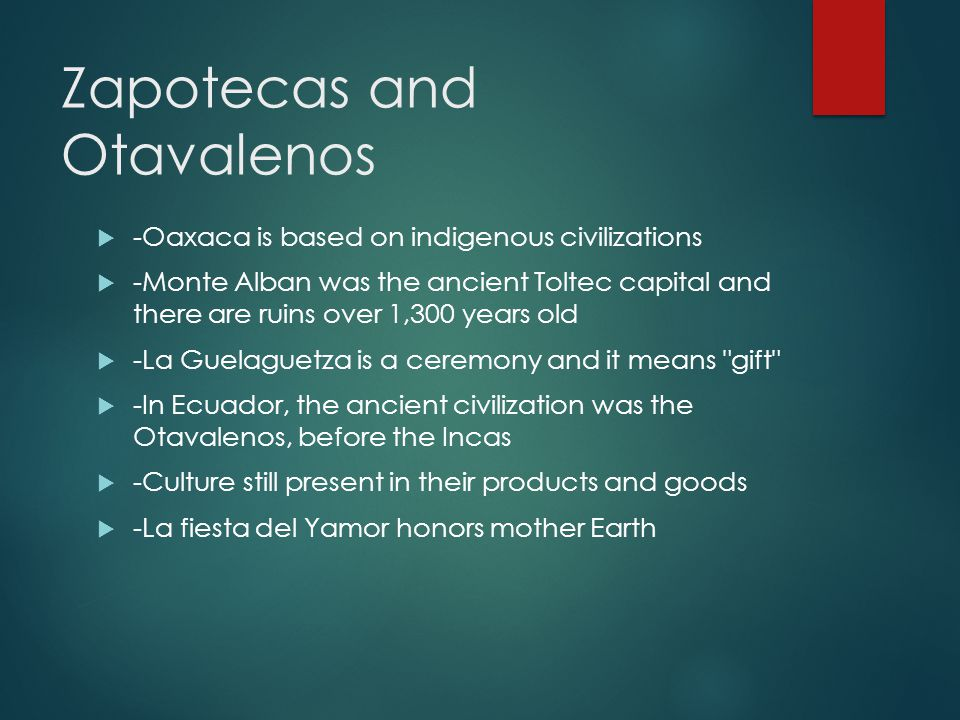 Zapotecas and Otavalenos  -Oaxaca is based on indigenous civilizations  -Monte Alban was the ancient Toltec capital and there are ruins over 1,300 y