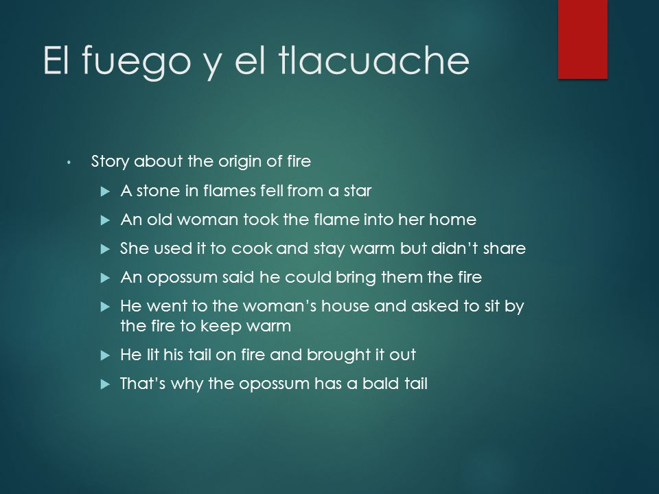 El fuego y el tlacuache Story about the origin of fire  A stone in flames fell from a star  An old woman took the flame into her home  She used it