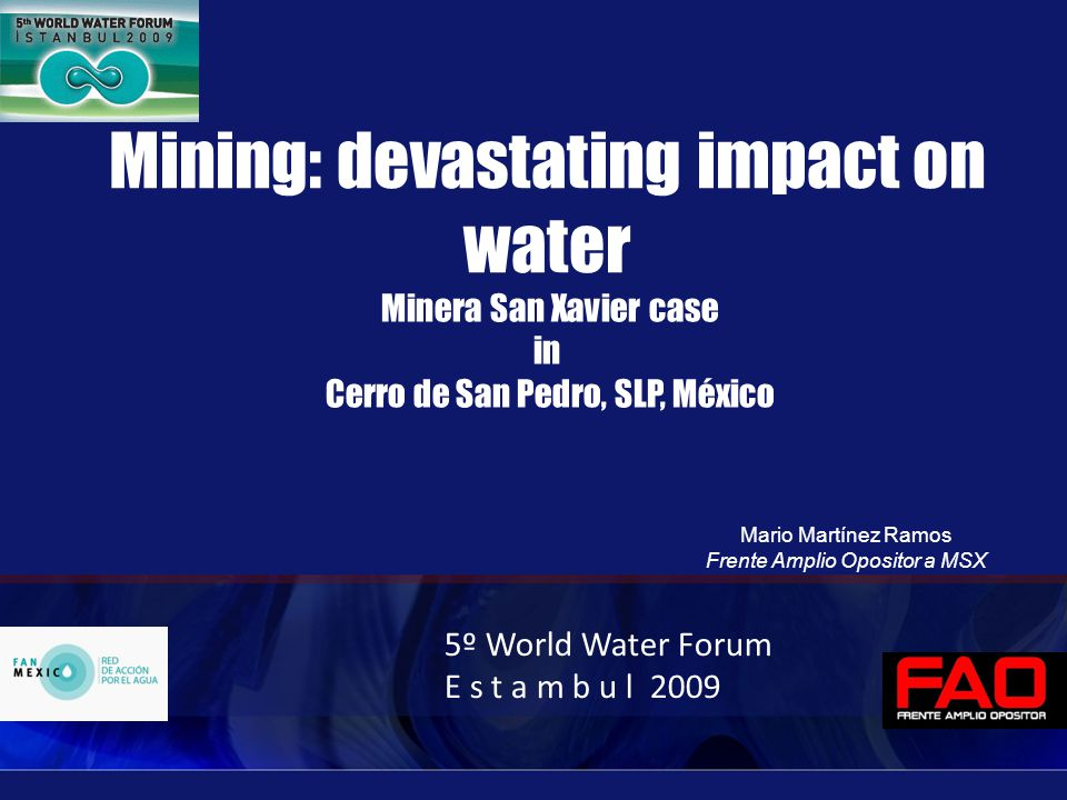 Mining: devastating impact on water Minera San Xavier case in Cerro de San Pedro, SLP, México 5º World Water Forum E s t a m b u l 2009 Mario Martínez Ramos Frente Amplio Opositor a MSX