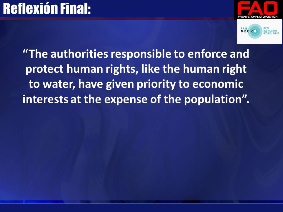 """Reflexión Final: """"The authorities responsible to enforce and protect human rights, like the human right to water, have given priority to economic inte"""