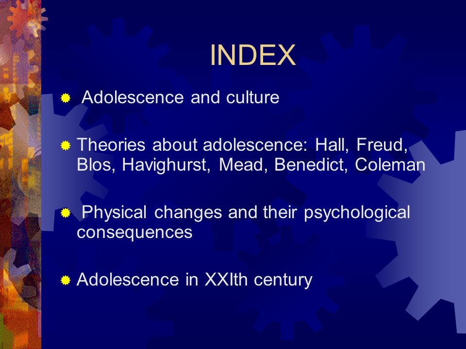 INDEX  Adolescence and culture  Theories about adolescence: Hall, Freud, Blos, Havighurst, Mead, Benedict, Coleman  Physical changes and their psychological consequences  Adolescence in XXIth century