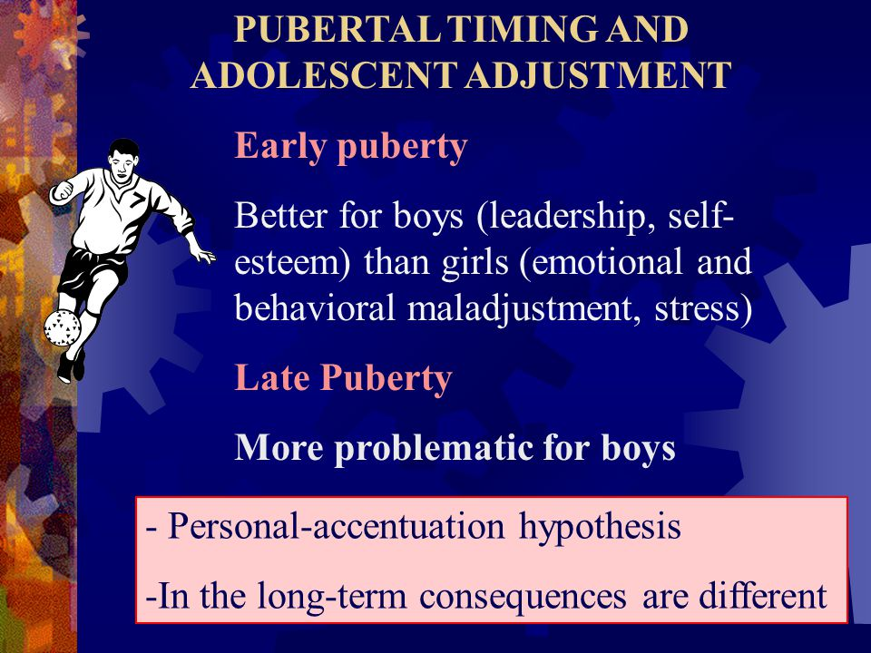 PUBERTAL TIMING AND ADOLESCENT ADJUSTMENT Early puberty Better for boys (leadership, self- esteem) than girls (emotional and behavioral maladjustment, stress) Late Puberty More problematic for boys - Personal-accentuation hypothesis -In the long-term consequences are different