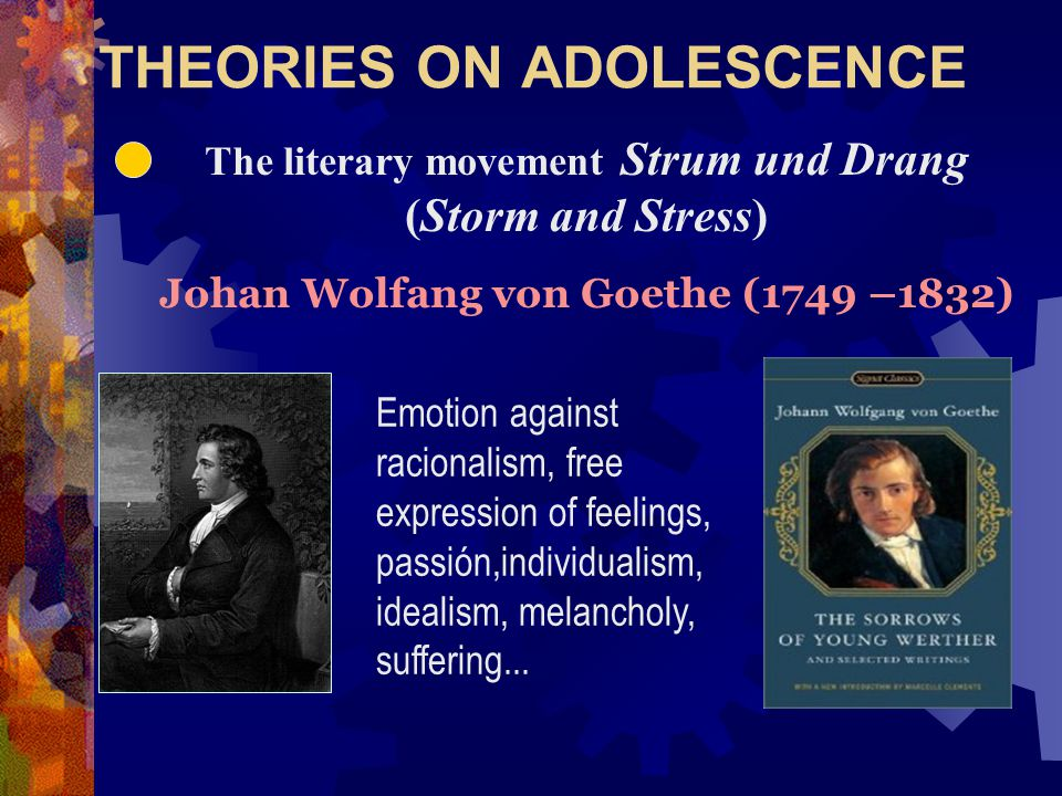 THEORIES ON ADOLESCENCE The literary movement Strum und Drang (Storm and Stress) Johan Wolfang von Goethe (1749 –1832) Emotion against racionalism, free expression of feelings, passión,individualism, idealism, melancholy, suffering...