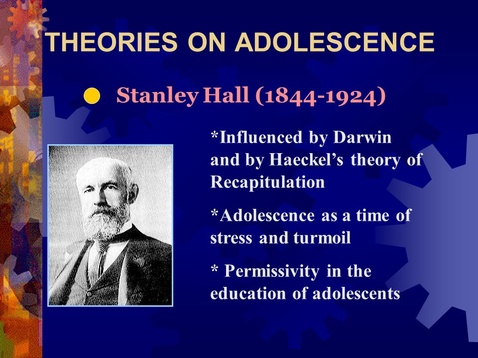 THEORIES ON ADOLESCENCE Stanley Hall (1844-1924) *Influenced by Darwin and by Haeckel's theory of Recapitulation *Adolescence as a time of stress and turmoil * Permissivity in the education of adolescents