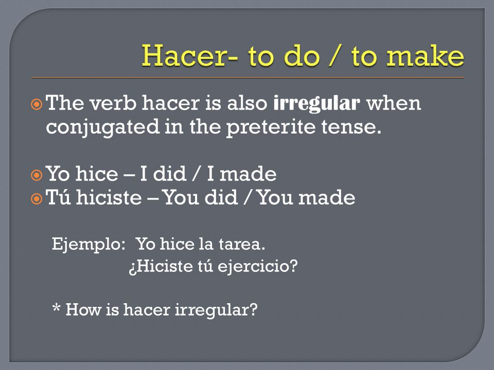 The verb hacer is also irregular when conjugated in the preterite tense.
